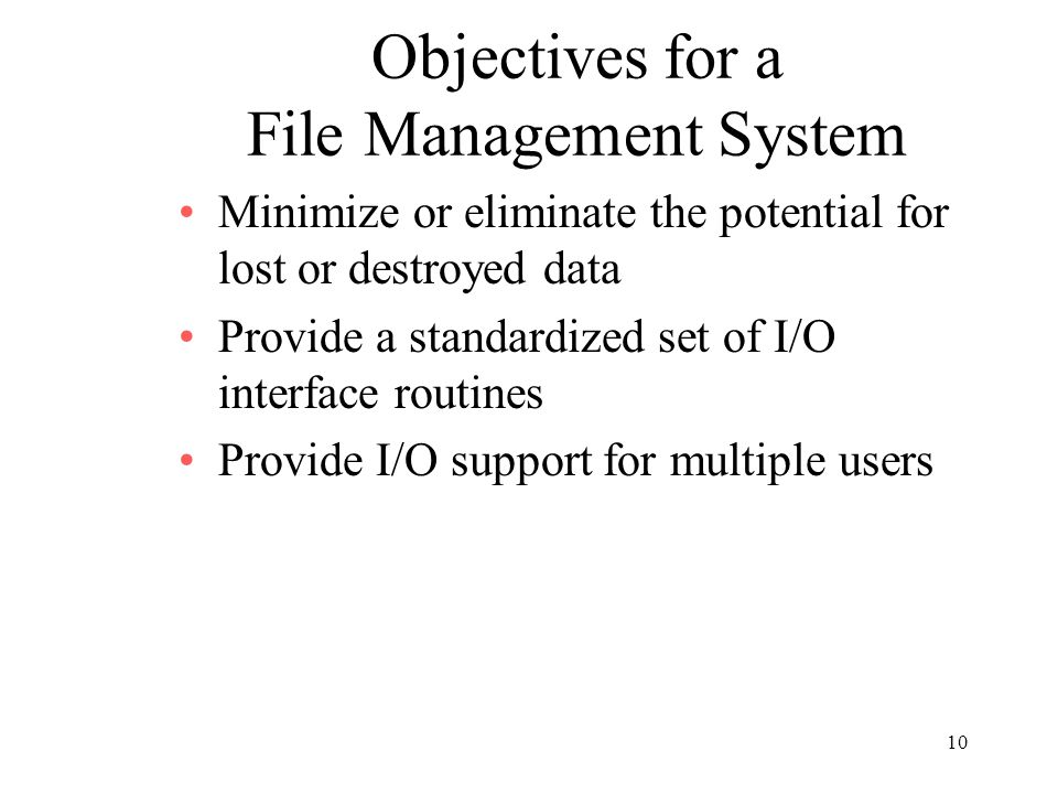 10 Objectives for a File Management System Minimize or eliminate the potential for lost or destroyed data Provide a standardized set of I/O interface routines Provide I/O support for multiple users