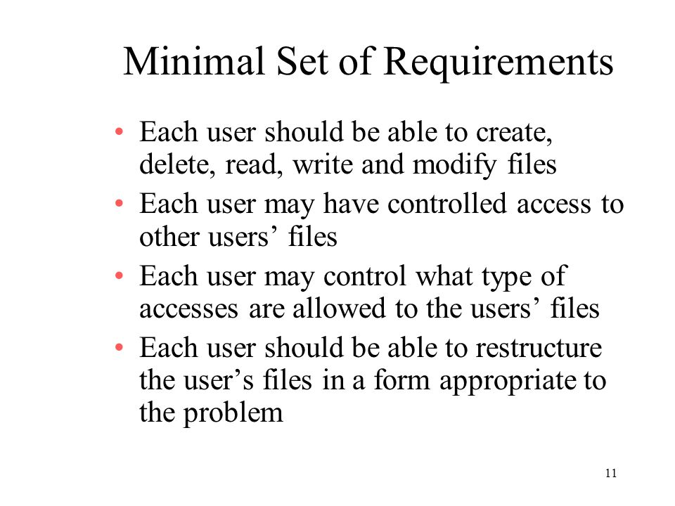 11 Minimal Set of Requirements Each user should be able to create, delete, read, write and modify files Each user may have controlled access to other users files Each user may control what type of accesses are allowed to the users files Each user should be able to restructure the users files in a form appropriate to the problem