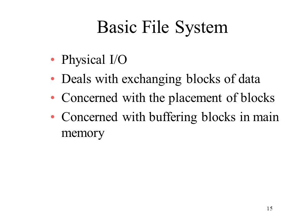 15 Basic File System Physical I/O Deals with exchanging blocks of data Concerned with the placement of blocks Concerned with buffering blocks in main memory