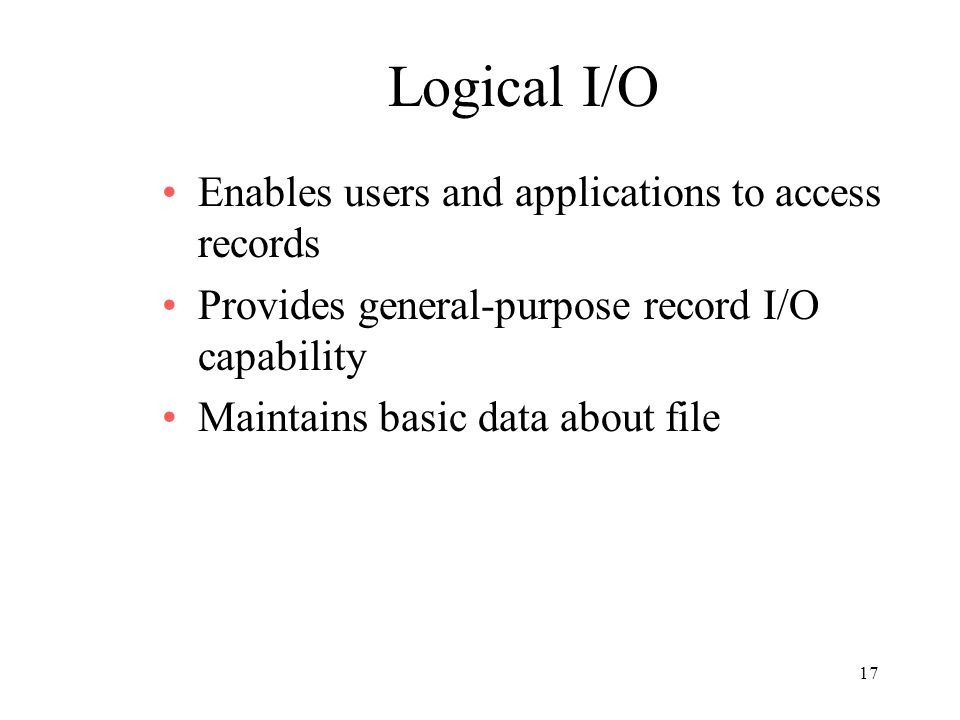 17 Logical I/O Enables users and applications to access records Provides general-purpose record I/O capability Maintains basic data about file