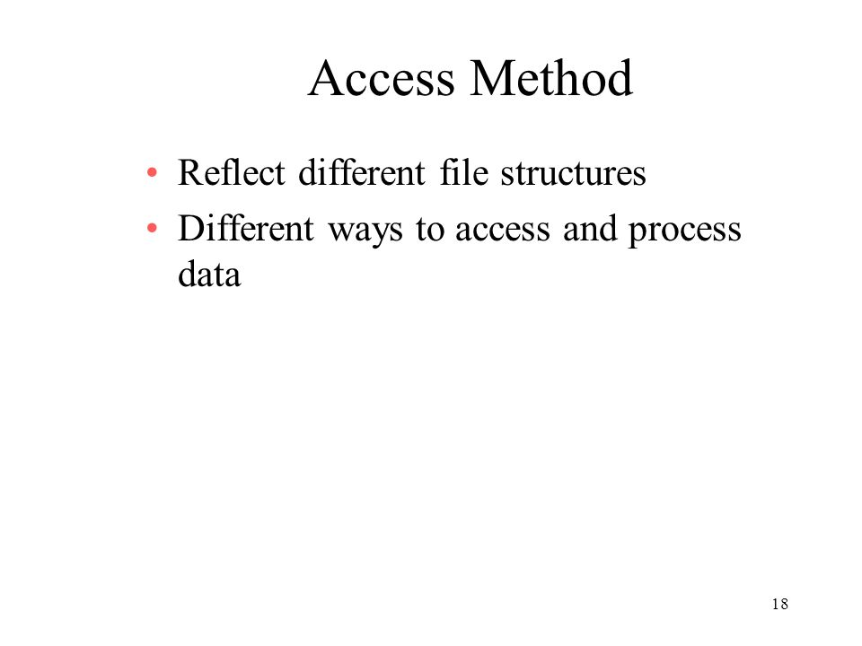 18 Access Method Reflect different file structures Different ways to access and process data