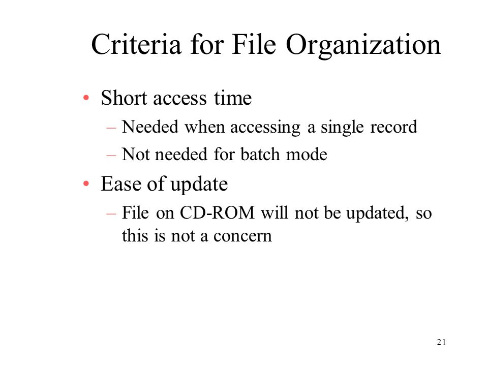 21 Criteria for File Organization Short access time –Needed when accessing a single record –Not needed for batch mode Ease of update –File on CD-ROM will not be updated, so this is not a concern