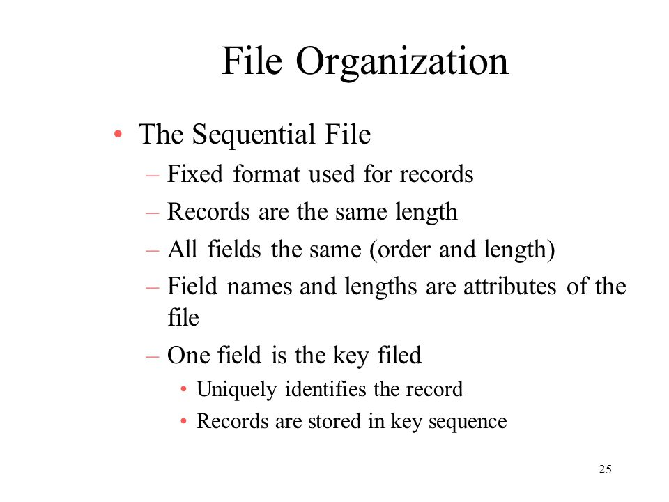 25 File Organization The Sequential File –Fixed format used for records –Records are the same length –All fields the same (order and length) –Field names and lengths are attributes of the file –One field is the key filed Uniquely identifies the record Records are stored in key sequence