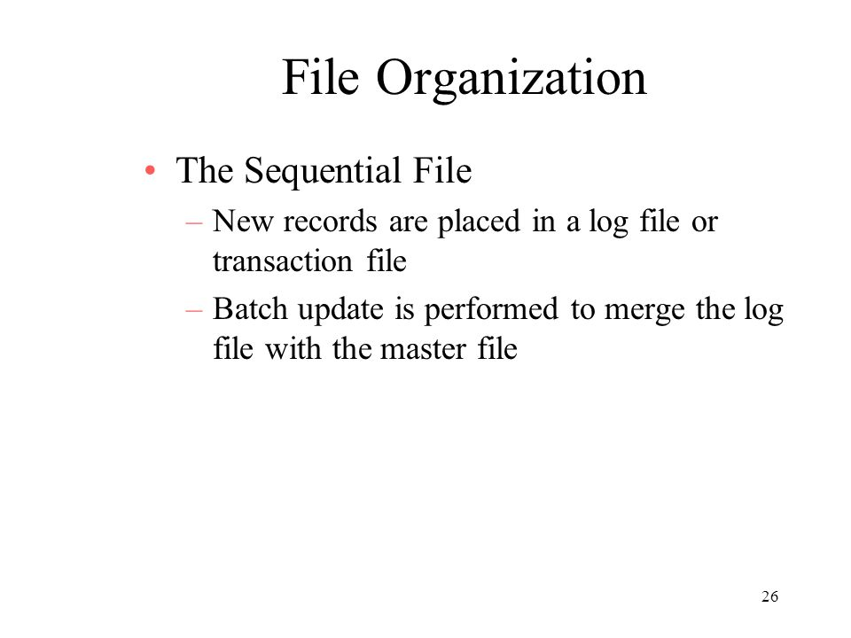 26 File Organization The Sequential File –New records are placed in a log file or transaction file –Batch update is performed to merge the log file with the master file