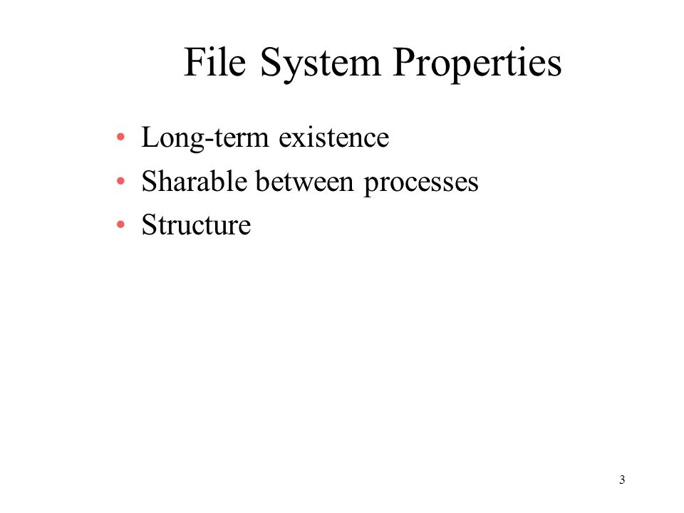 3 File System Properties Long-term existence Sharable between processes Structure