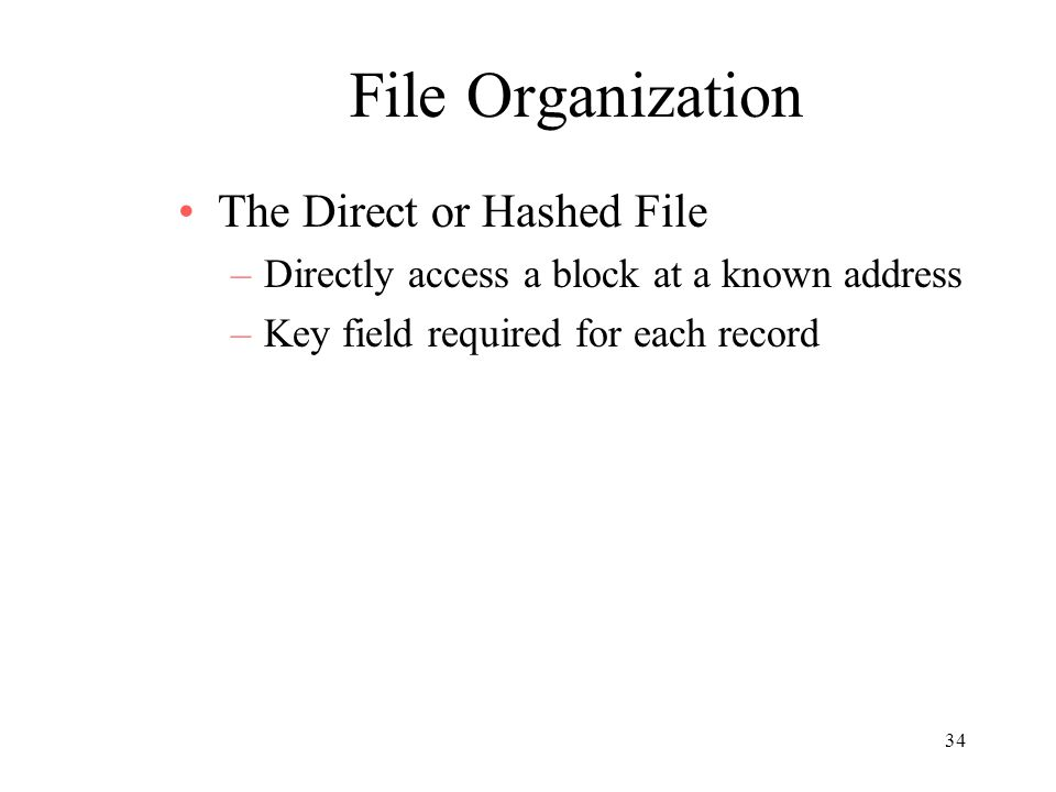 34 File Organization The Direct or Hashed File –Directly access a block at a known address –Key field required for each record