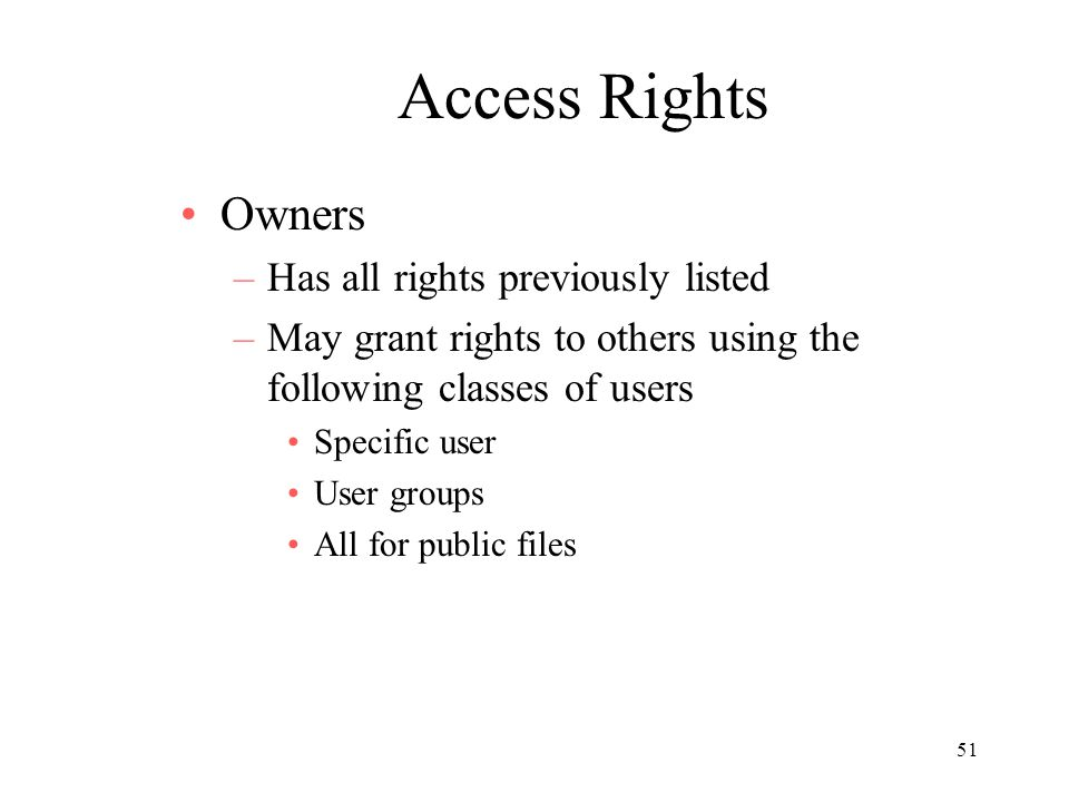 51 Access Rights Owners –Has all rights previously listed –May grant rights to others using the following classes of users Specific user User groups All for public files