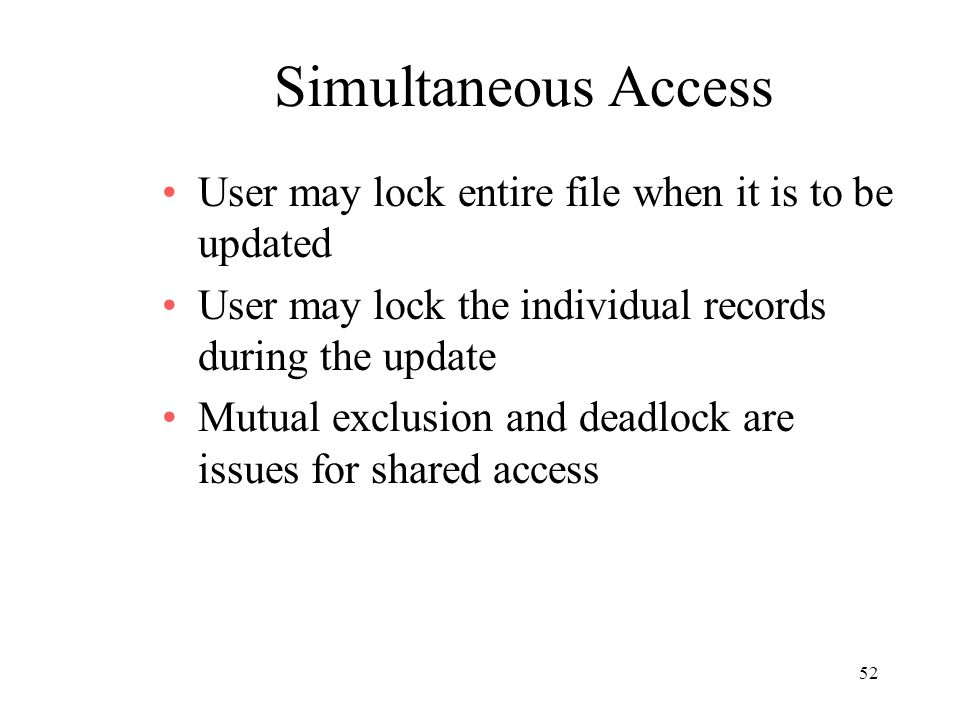 52 Simultaneous Access User may lock entire file when it is to be updated User may lock the individual records during the update Mutual exclusion and deadlock are issues for shared access