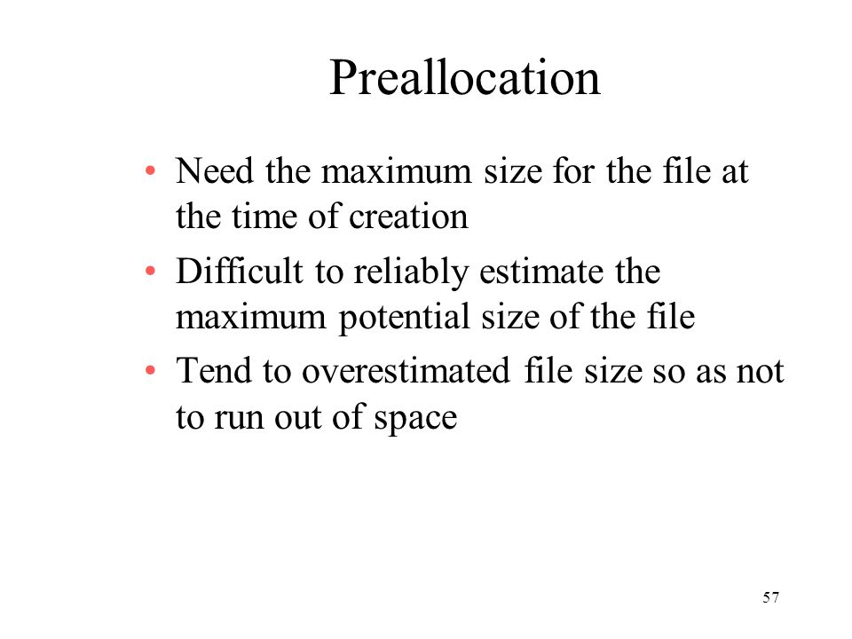 57 Preallocation Need the maximum size for the file at the time of creation Difficult to reliably estimate the maximum potential size of the file Tend to overestimated file size so as not to run out of space