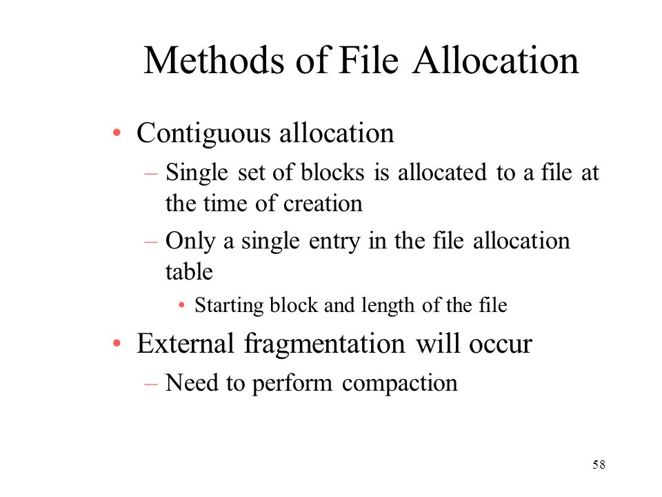 58 Methods of File Allocation Contiguous allocation –Single set of blocks is allocated to a file at the time of creation –Only a single entry in the file allocation table Starting block and length of the file External fragmentation will occur –Need to perform compaction