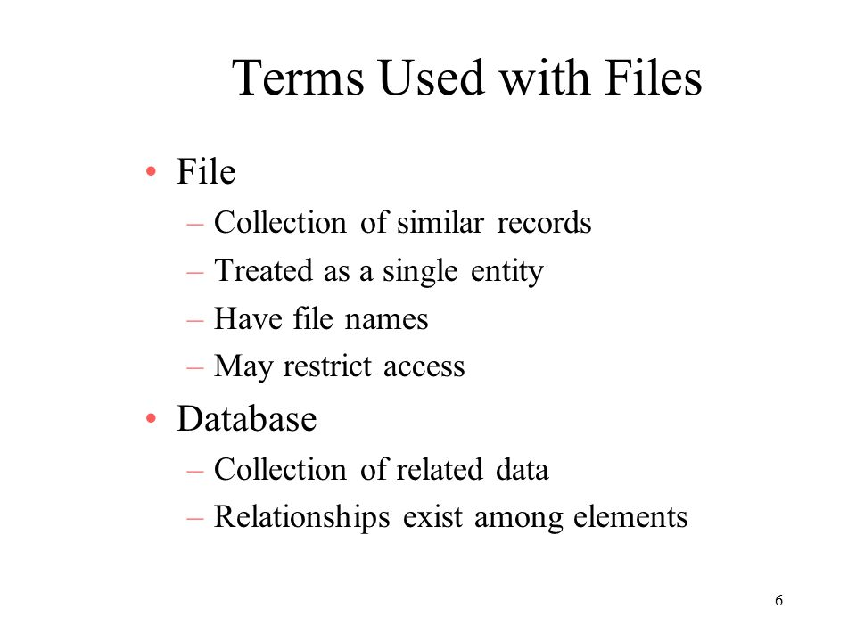 6 Terms Used with Files File –Collection of similar records –Treated as a single entity –Have file names –May restrict access Database –Collection of related data –Relationships exist among elements