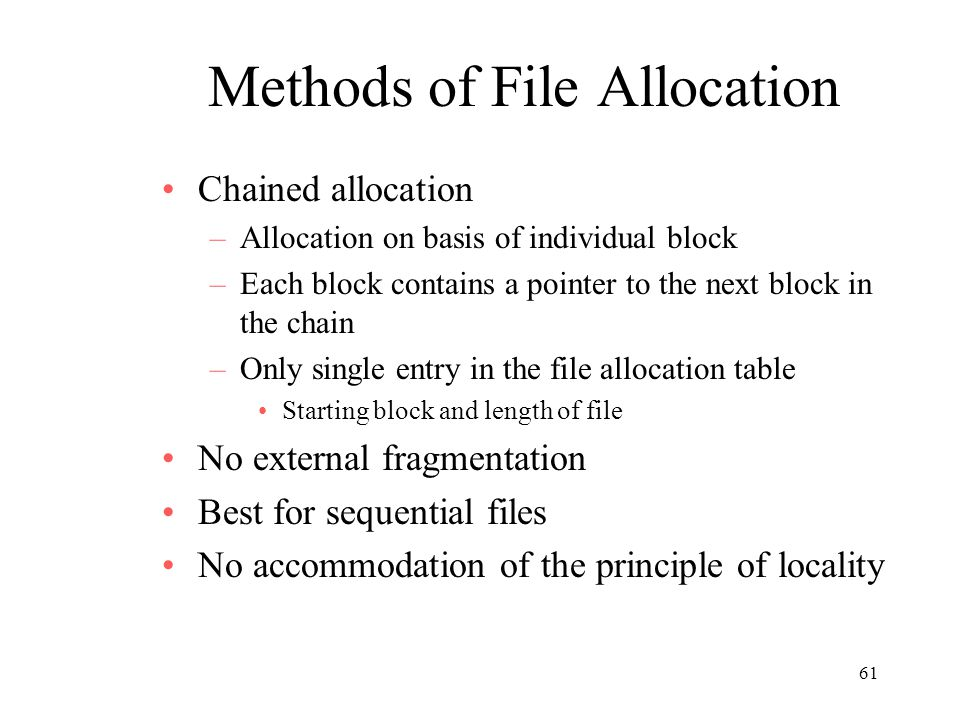 61 Methods of File Allocation Chained allocation –Allocation on basis of individual block –Each block contains a pointer to the next block in the chain –Only single entry in the file allocation table Starting block and length of file No external fragmentation Best for sequential files No accommodation of the principle of locality