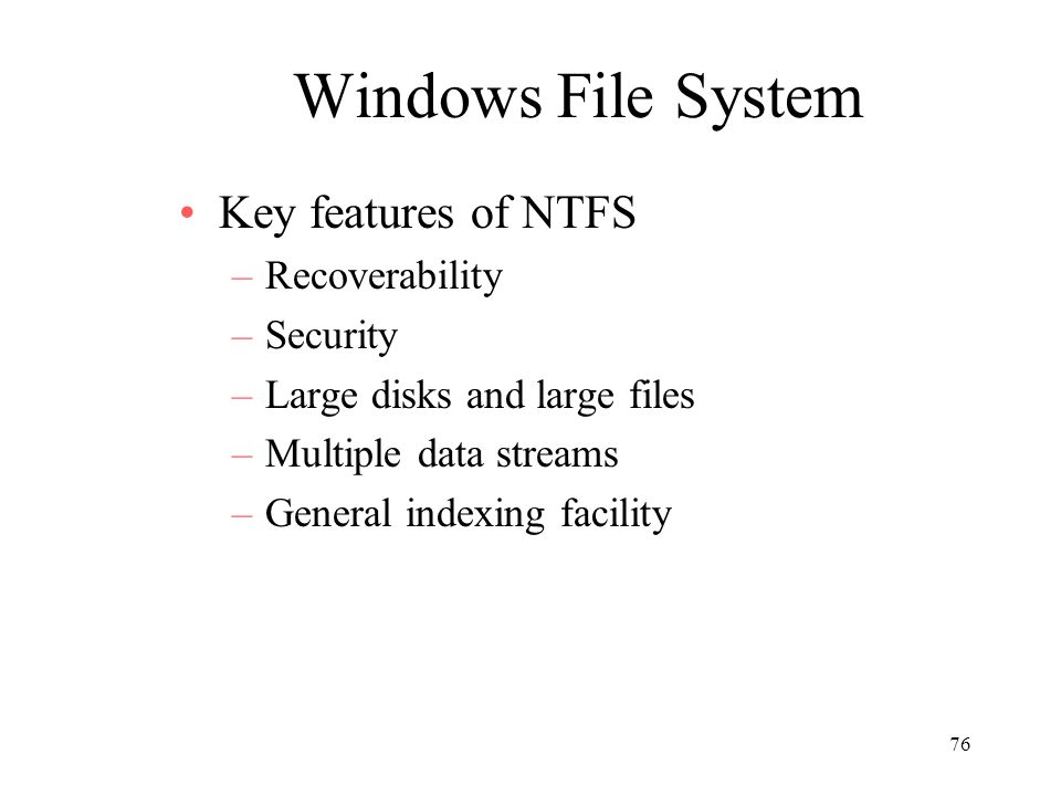76 Windows File System Key features of NTFS –Recoverability –Security –Large disks and large files –Multiple data streams –General indexing facility