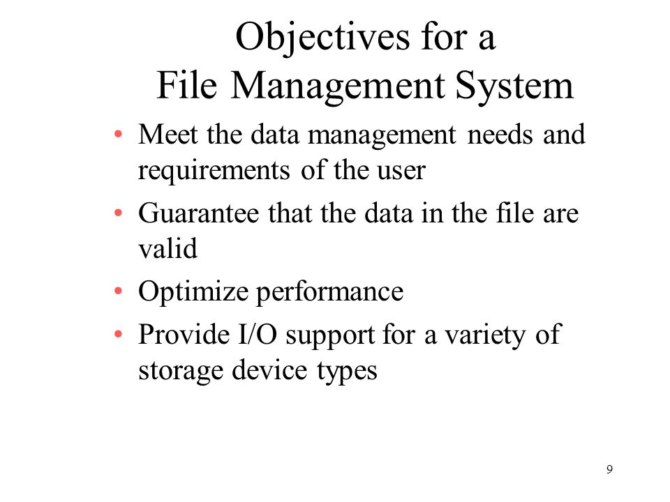 9 Objectives for a File Management System Meet the data management needs and requirements of the user Guarantee that the data in the file are valid Optimize performance Provide I/O support for a variety of storage device types