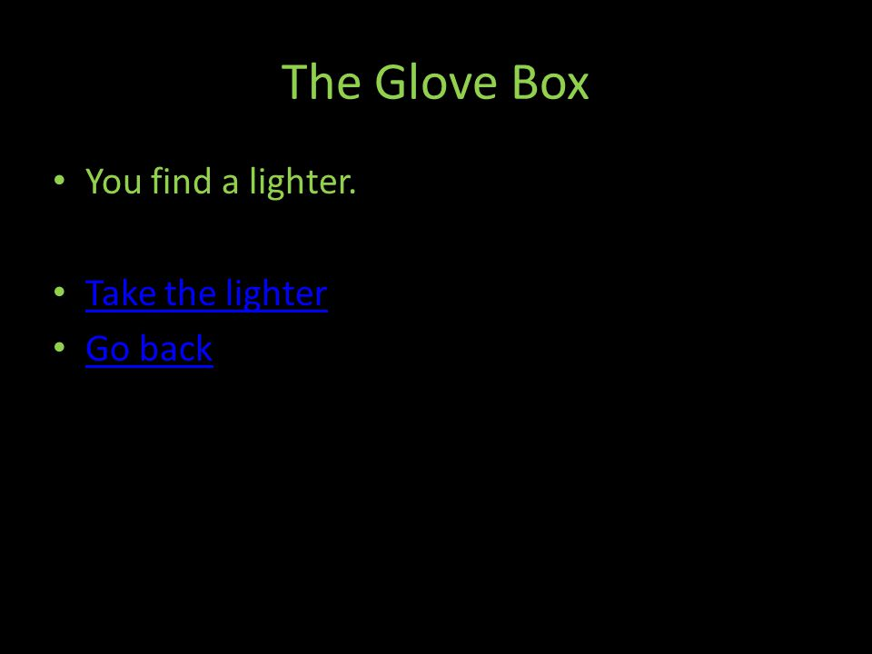 The Glove Box You find a lighter. Take the lighter Go back