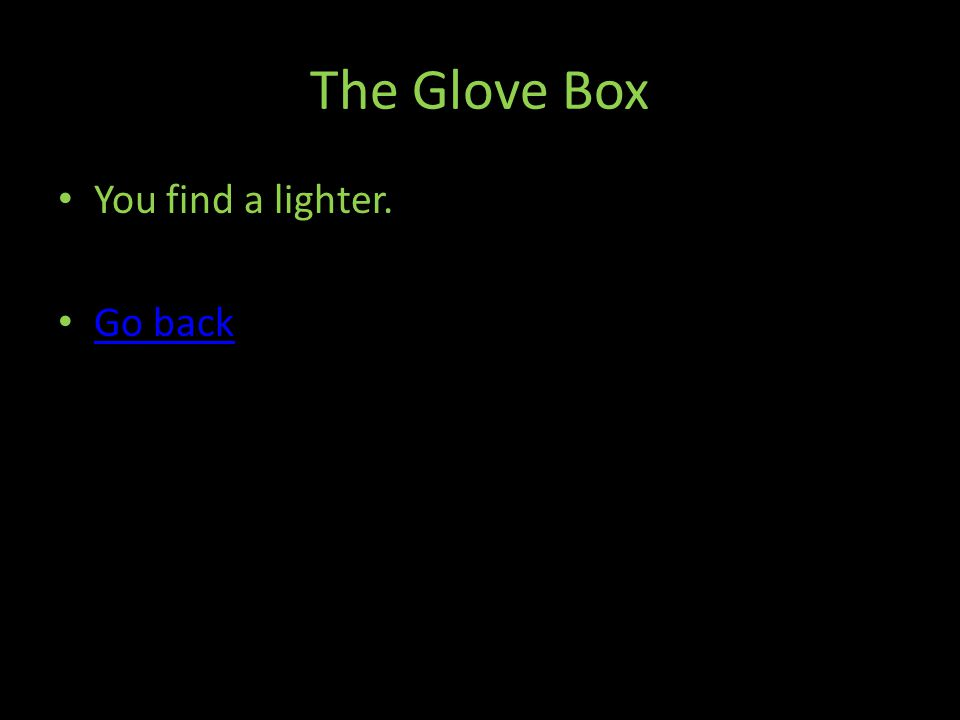 The Glove Box You find a lighter. Go back