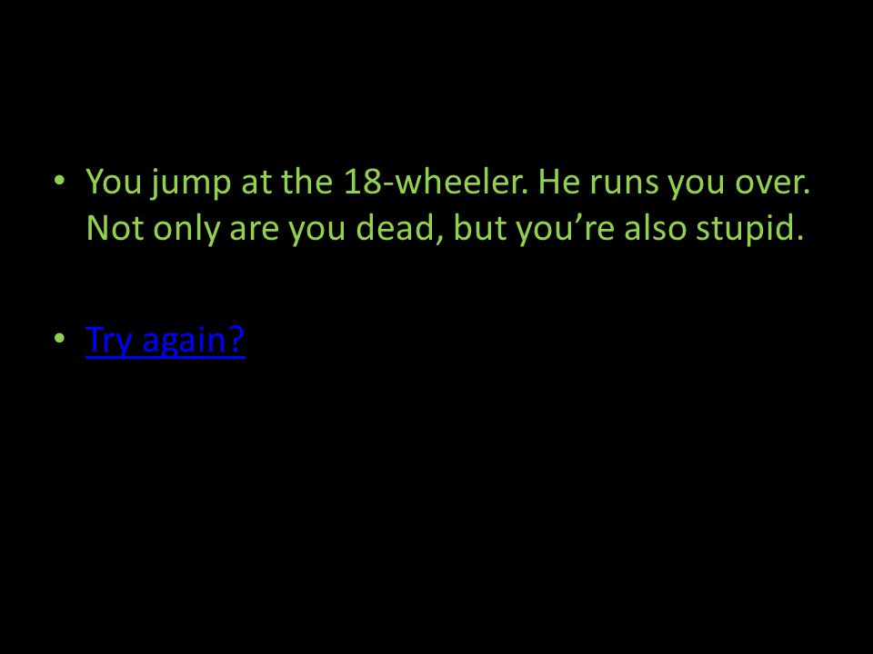 You jump at the 18-wheeler. He runs you over. Not only are you dead, but youre also stupid.