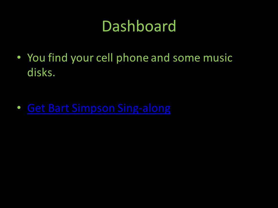 Dashboard You find your cell phone and some music disks. Get Bart Simpson Sing-along