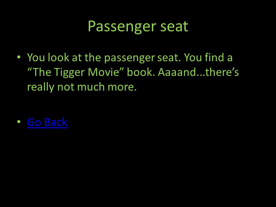Passenger seat You look at the passenger seat. You find a The Tigger Movie book.