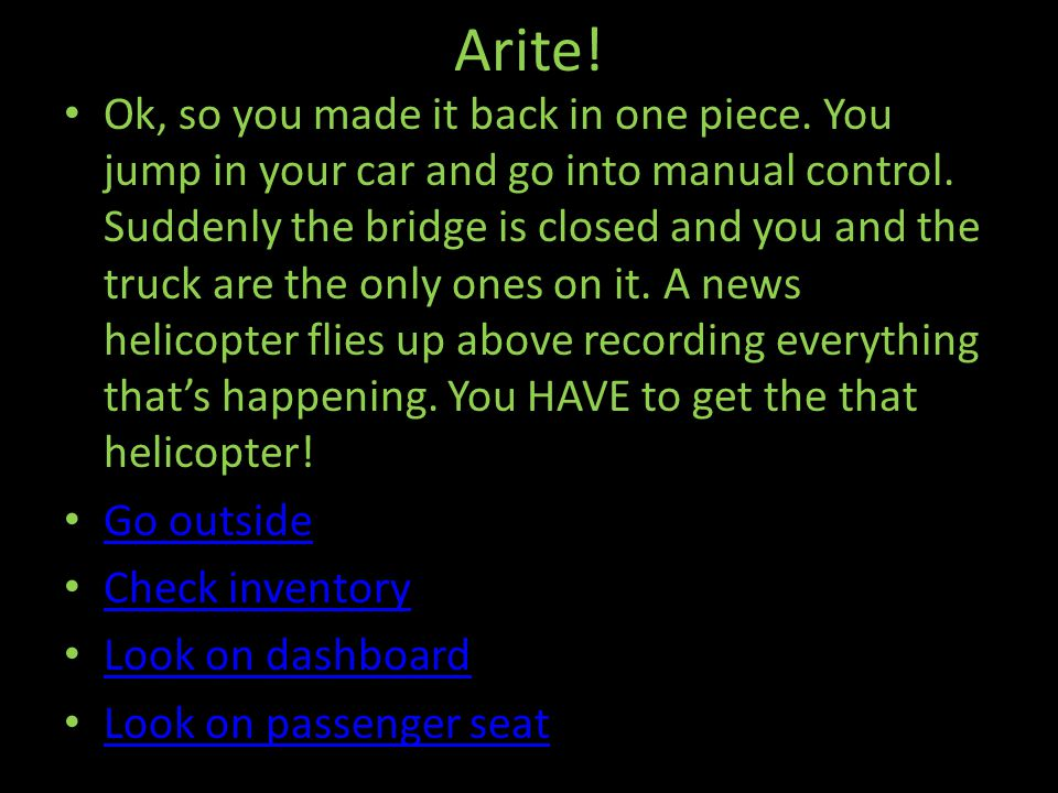 Arite. Ok, so you made it back in one piece. You jump in your car and go into manual control.
