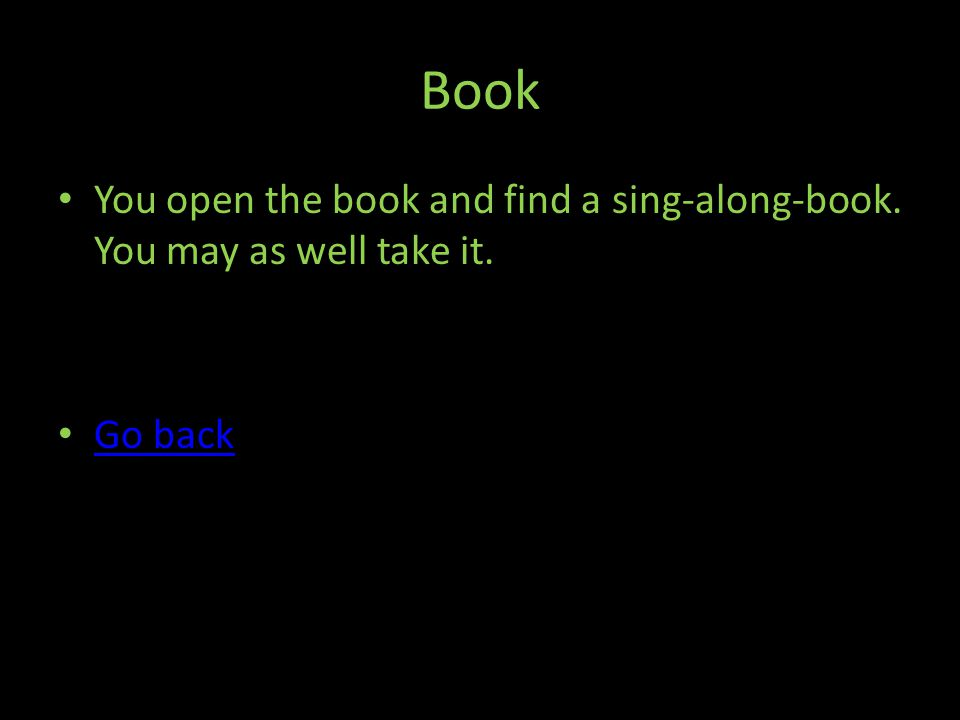 Book You open the book and find a sing-along-book. You may as well take it. Go back