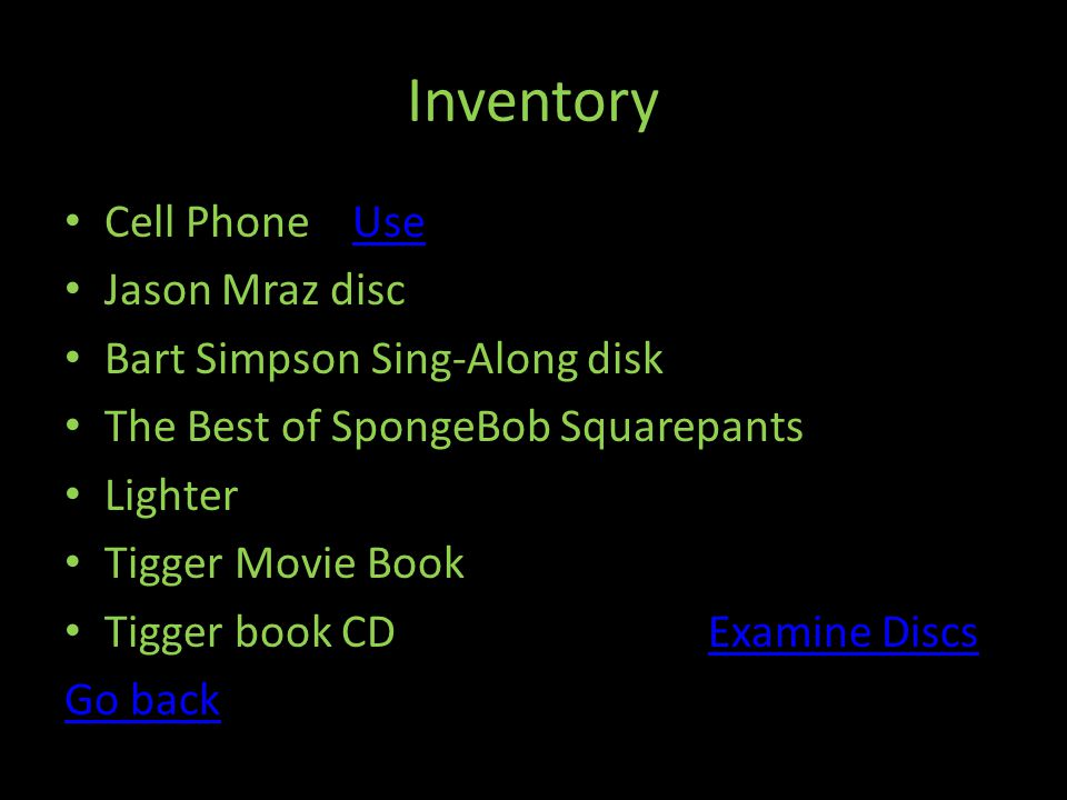 Inventory Cell Phone UseUse Jason Mraz disc Bart Simpson Sing-Along disk The Best of SpongeBob Squarepants Lighter Tigger Movie Book Tigger book CD Examine DiscsExamine Discs Go back