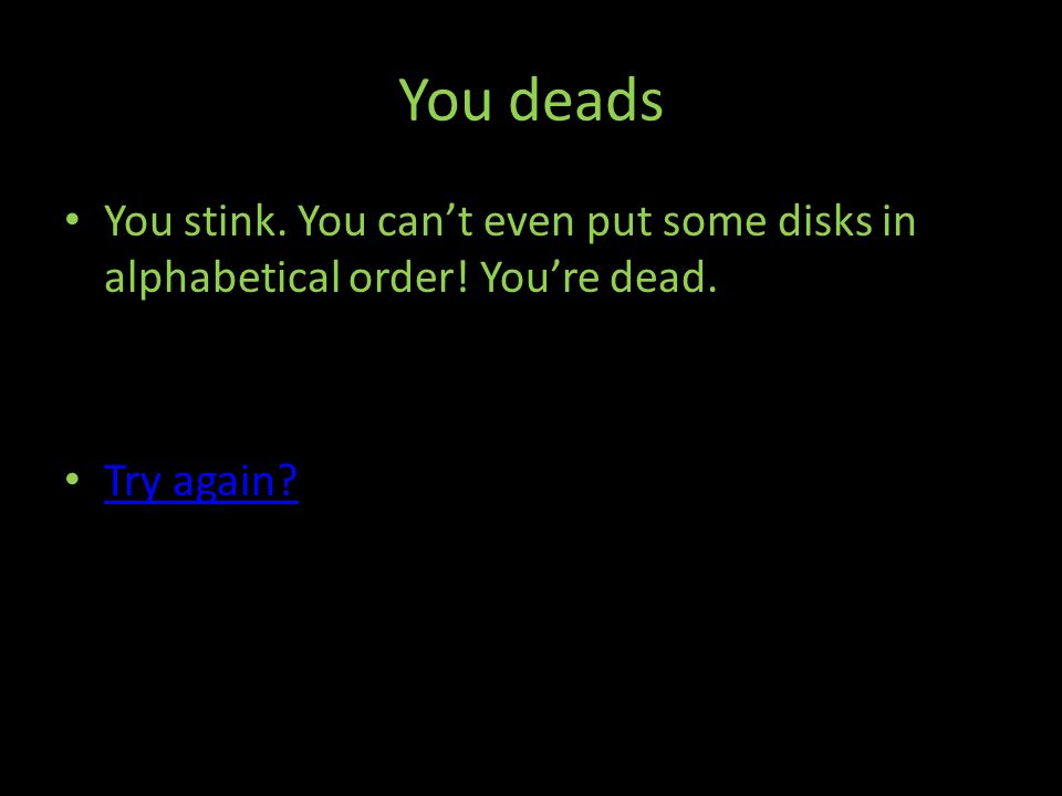You deads You stink. You cant even put some disks in alphabetical order! Youre dead. Try again