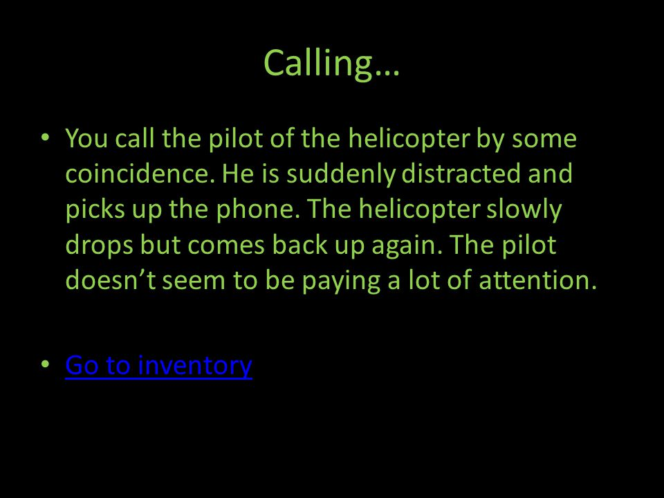 Calling… You call the pilot of the helicopter by some coincidence.