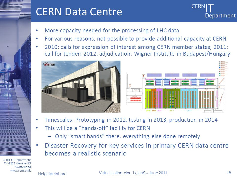 CERN IT Department CH-1211 Genève 23 Switzerland www.cern.ch/it CERN Data Centre More capacity needed for the processing of LHC data For various reasons, not possible to provide additional capacity at CERN 2010: calls for expression of interest among CERN member states; 2011: call for tender; 2012: adjudication: Wigner Institute in Budapest/Hungary Timescales: Prototyping in 2012, testing in 2013, production in 2014 This will be a hands-off facility for CERN – Only smart hands there, everything else done remotely Disaster Recovery for key services in primary CERN data centre becomes a realistic scenario Virtualisation, clouds, IaaS - June 2011 18 Helge Meinhard
