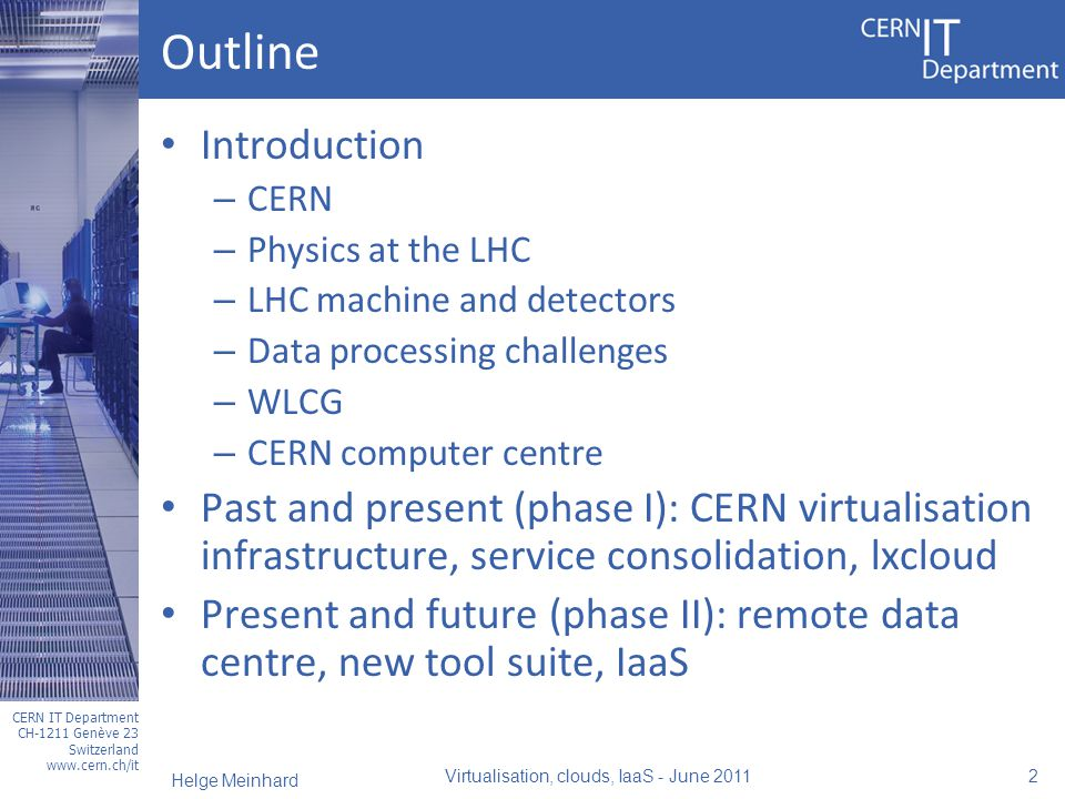 CERN IT Department CH-1211 Genève 23 Switzerland www.cern.ch/it Outline Introduction – CERN – Physics at the LHC – LHC machine and detectors – Data processing challenges – WLCG – CERN computer centre Past and present (phase I): CERN virtualisation infrastructure, service consolidation, lxcloud Present and future (phase II): remote data centre, new tool suite, IaaS Virtualisation, clouds, IaaS - June 2011 2 Helge Meinhard