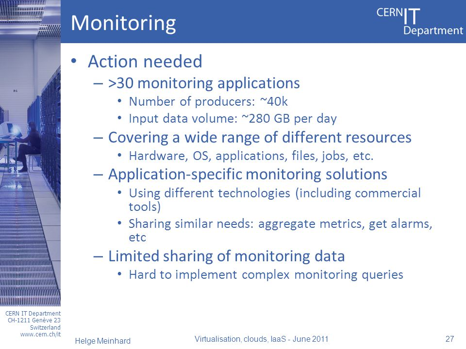 CERN IT Department CH-1211 Genève 23 Switzerland www.cern.ch/it Monitoring Action needed – >30 monitoring applications Number of producers: ~40k Input data volume: ~280 GB per day – Covering a wide range of different resources Hardware, OS, applications, files, jobs, etc.