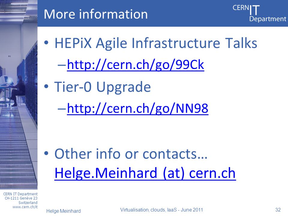 CERN IT Department CH-1211 Genève 23 Switzerland www.cern.ch/it More information HEPiX Agile Infrastructure Talks – http://cern.ch/go/99Ck http://cern.ch/go/99Ck Tier-0 Upgrade – http://cern.ch/go/NN98 http://cern.ch/go/NN98 Other info or contacts… Helge.Meinhard (at) cern.ch Helge.Meinhard (at) cern.ch Virtualisation, clouds, IaaS - June 2011 32 Helge Meinhard