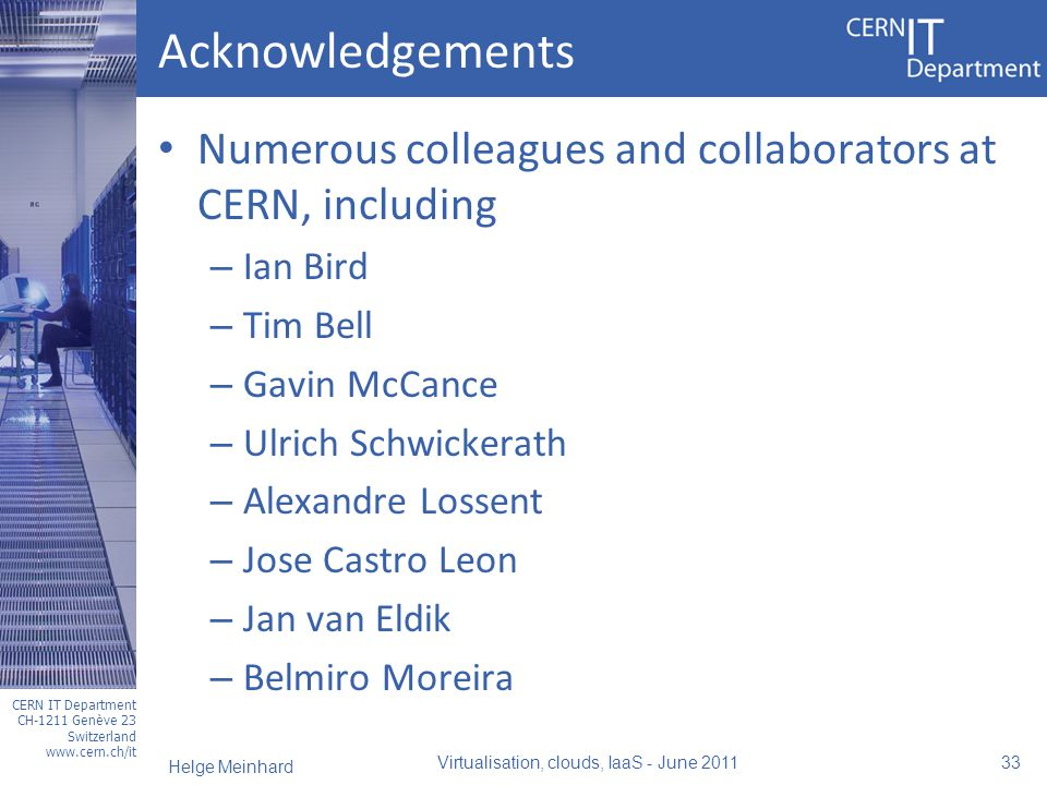 CERN IT Department CH-1211 Genève 23 Switzerland www.cern.ch/it Acknowledgements Numerous colleagues and collaborators at CERN, including – Ian Bird – Tim Bell – Gavin McCance – Ulrich Schwickerath – Alexandre Lossent – Jose Castro Leon – Jan van Eldik – Belmiro Moreira Virtualisation, clouds, IaaS - June 2011 33 Helge Meinhard