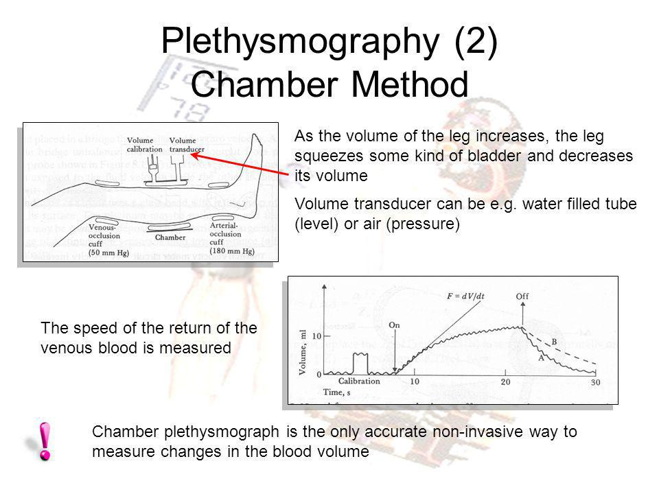 Plethysmography (2) Chamber Method Chamber plethysmograph is the only accurate non-invasive way to measure changes in the blood volume As the volume o