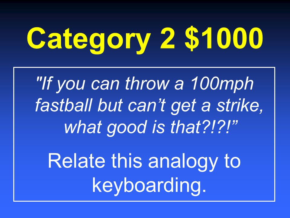 Category 2 $800 What should your eyes be on when you are typing at the keyboard