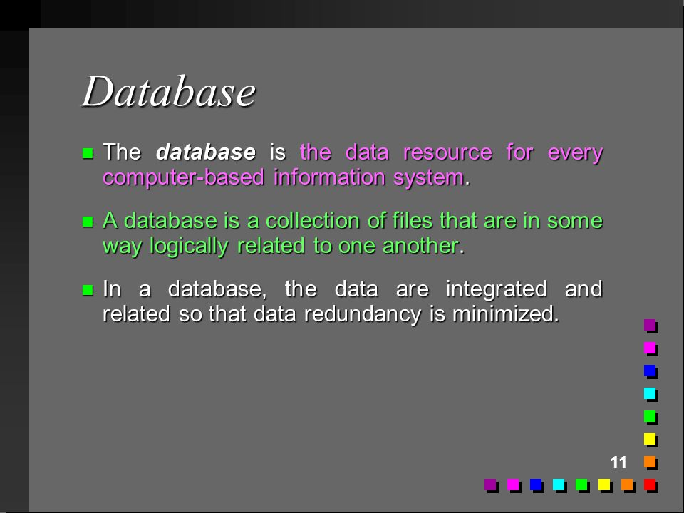 11 Database n The database is the data resource for every computer-based information system. n A database is a collection of files that are in some wa