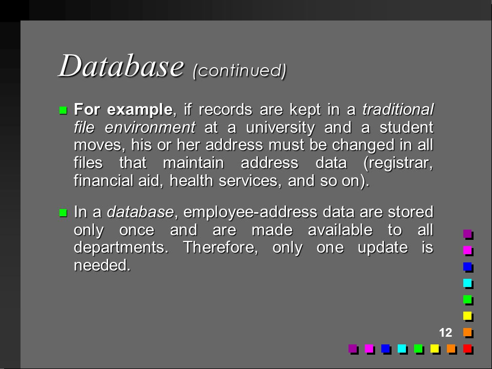 12 Database (continued) n For example, if records are kept in a traditional file environment at a university and a student moves, his or her address m