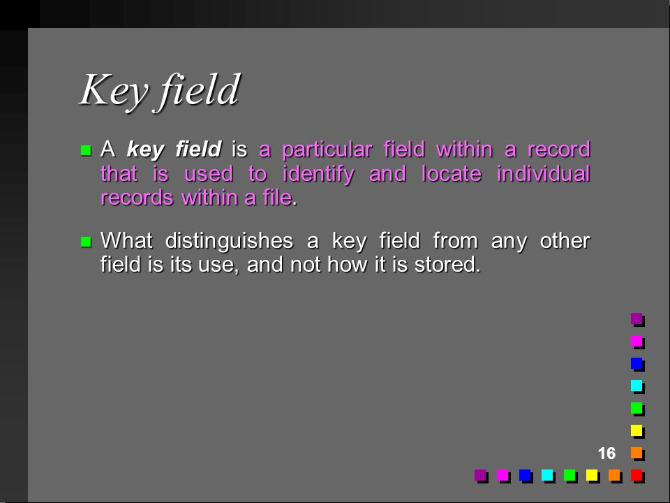 16 Key field n A key field is a particular field within a record that is used to identify and locate individual records within a file. n What distingu