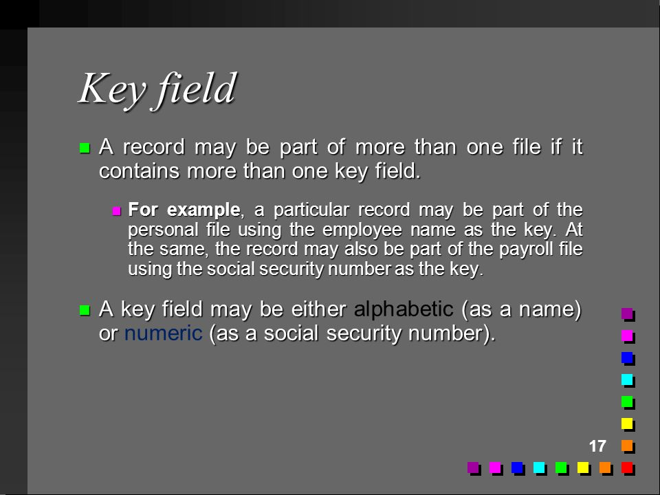 17 Key field n A record may be part of more than one file if it contains more than one key field. n For example, a particular record may be part of th