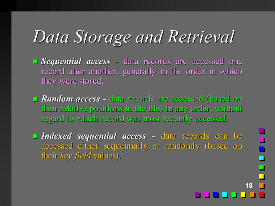 18 Data Storage and Retrieval n Sequential access - data records are accessed one record after another, generally in the order in which they were stor