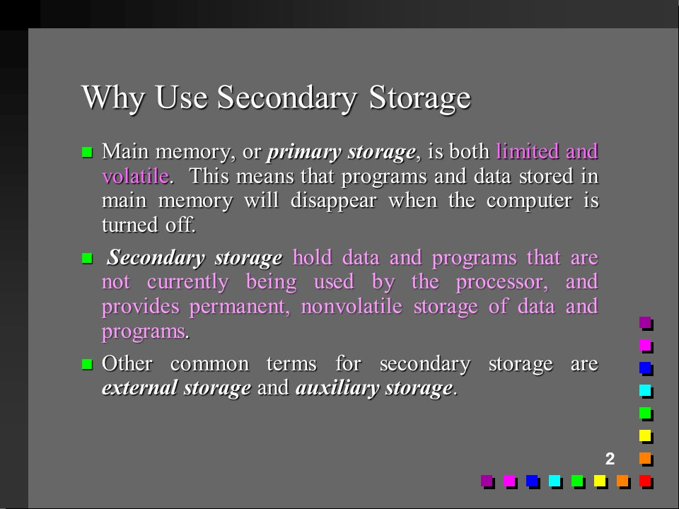 2 Why Use Secondary Storage n Main memory, or primary storage, is both limited and volatile. This means that programs and data stored in main memory w