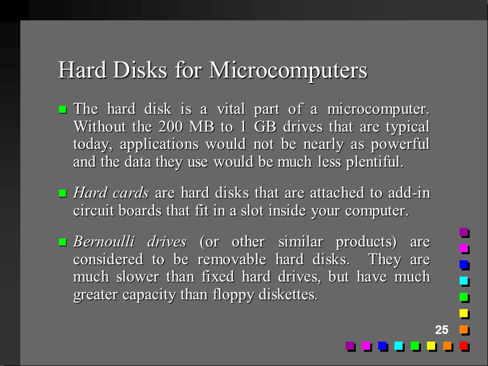 25 Hard Disks for Microcomputers n The hard disk is a vital part of a microcomputer. Without the 200 MB to 1 GB drives that are typical today, applica