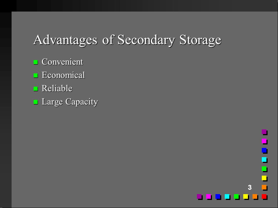 3 Advantages of Secondary Storage n Convenient n Economical n Reliable n Large Capacity