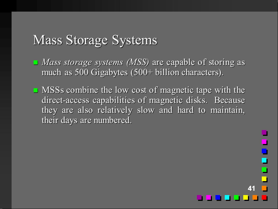 41 Mass Storage Systems n Mass storage systems (MSS) are capable of storing as much as 500 Gigabytes (500+ billion characters). n MSSs combine the low