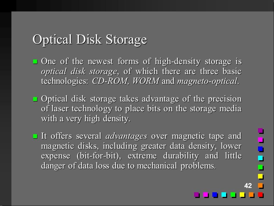 42 Optical Disk Storage n One of the newest forms of high-density storage is optical disk storage, of which there are three basic technologies: CD-ROM