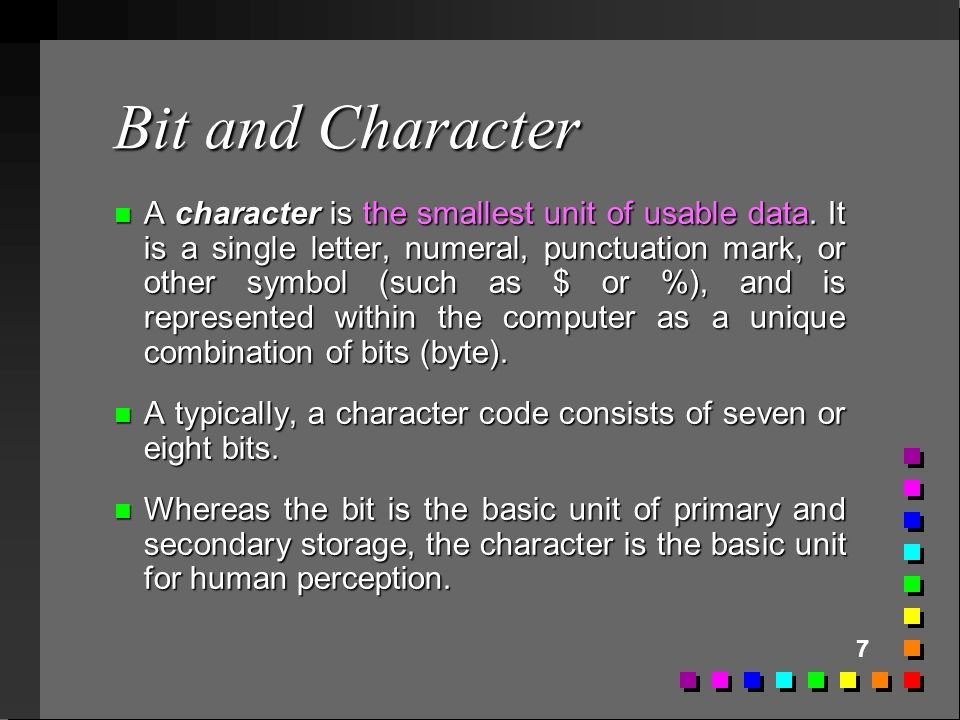 7 Bit and Character n A character is the smallest unit of usable data. It is a single letter, numeral, punctuation mark, or other symbol (such as $ or