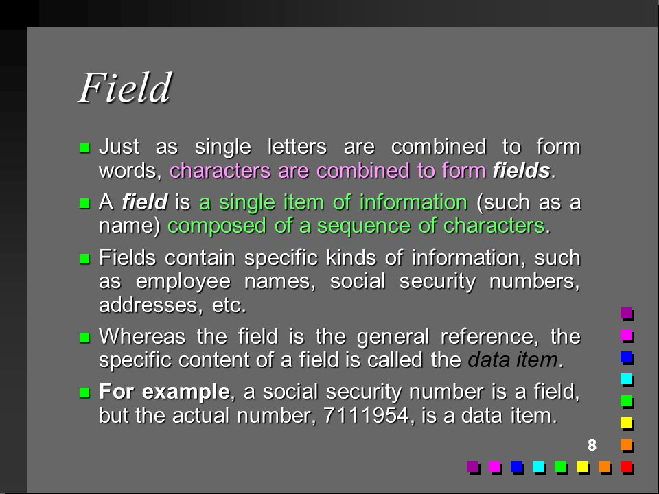 8 Field n Just as single letters are combined to form words, characters are combined to form fields. n A field is a single item of information (such a