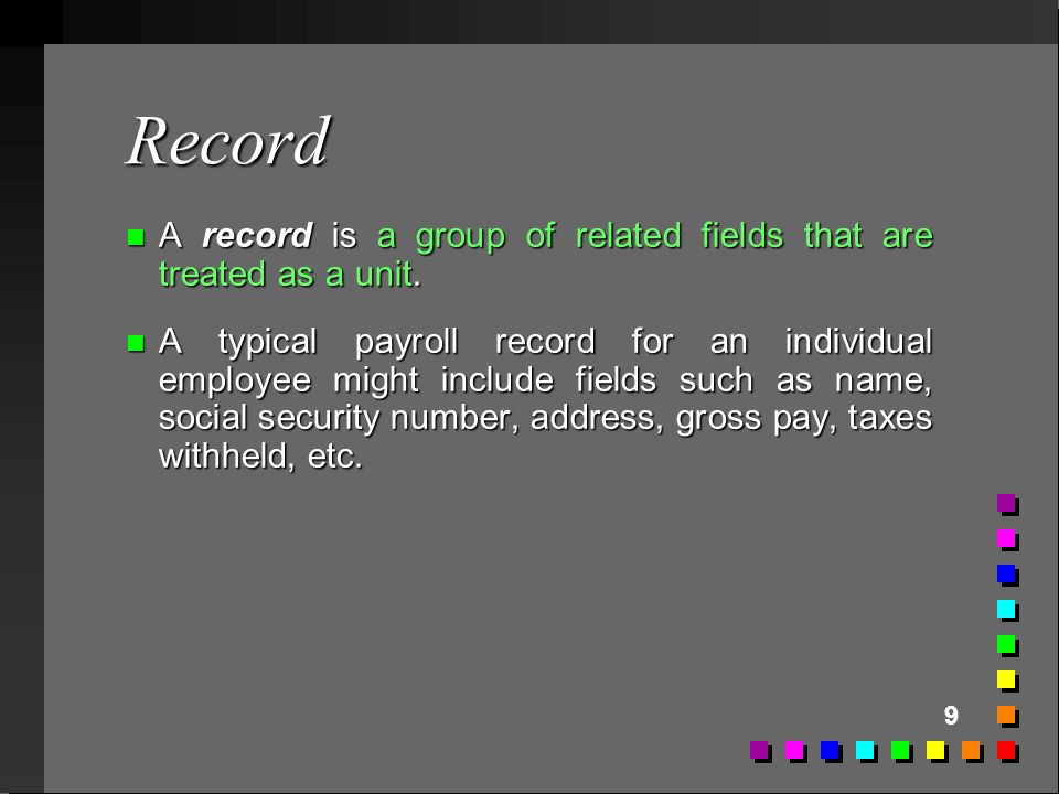 9 Record n A record is a group of related fields that are treated as a unit. n A typical payroll record for an individual employee might include field