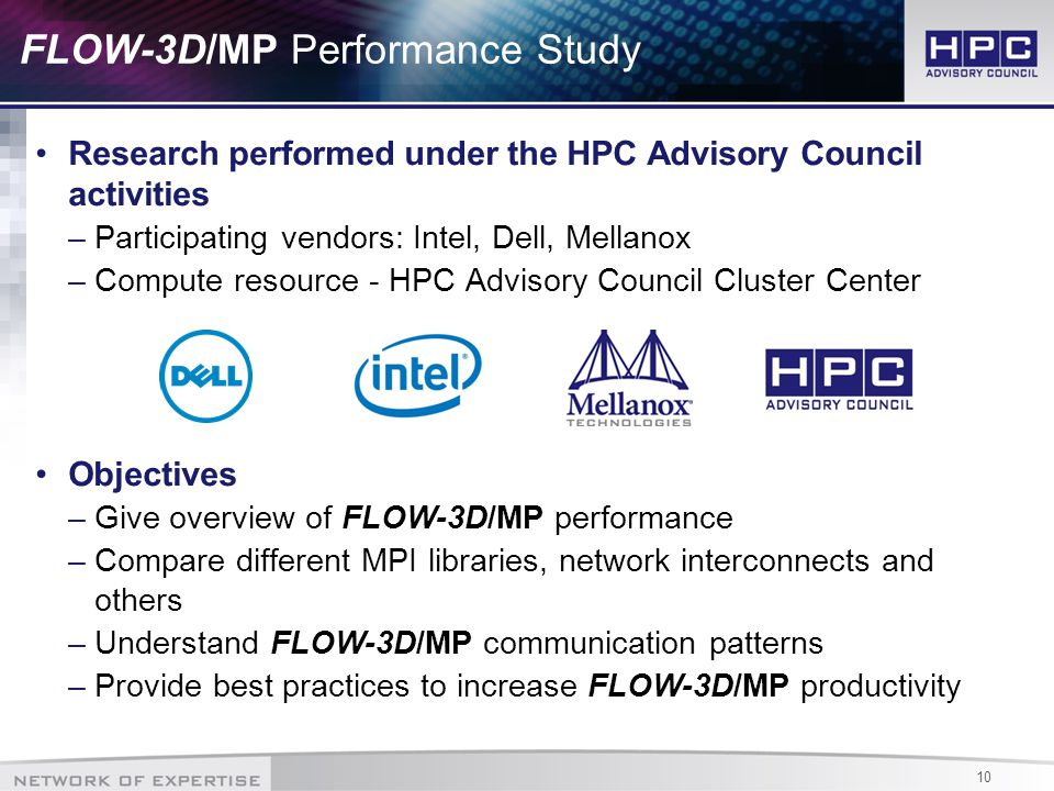 10 FLOW-3D/MP Performance Study Research performed under the HPC Advisory Council activities –Participating vendors: Intel, Dell, Mellanox –Compute resource - HPC Advisory Council Cluster Center Objectives –Give overview of FLOW-3D/MP performance –Compare different MPI libraries, network interconnects and others –Understand FLOW-3D/MP communication patterns –Provide best practices to increase FLOW-3D/MP productivity