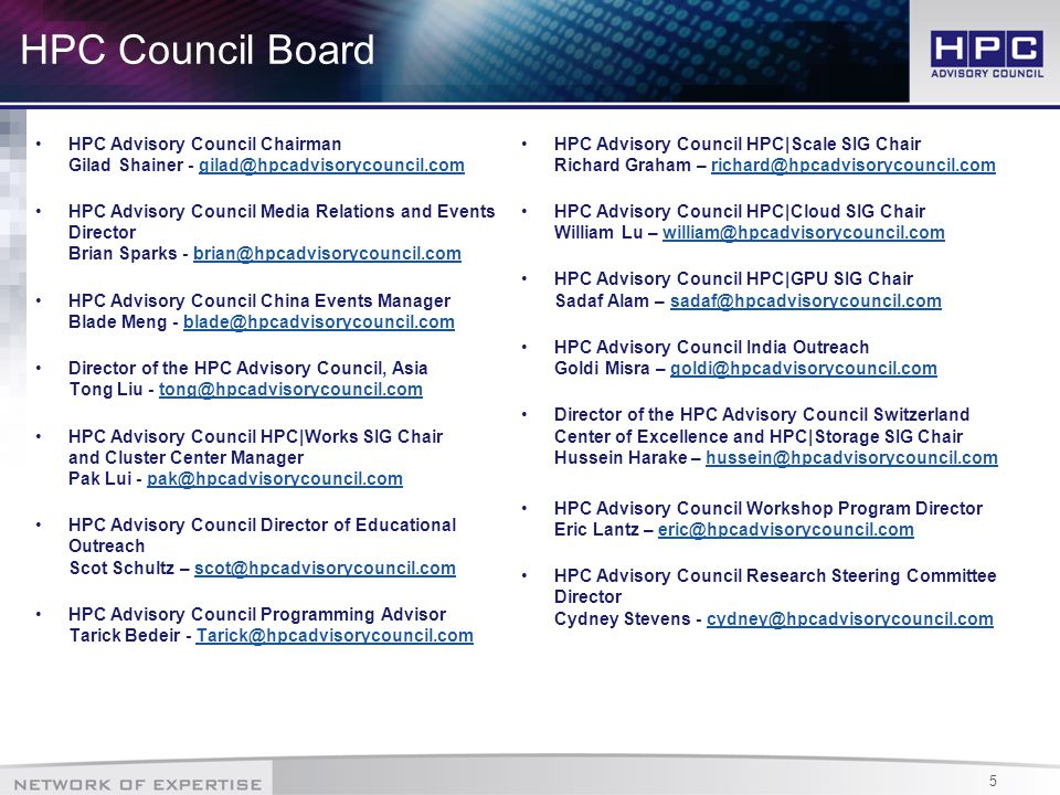 5 HPC Council Board HPC Advisory Council Chairman Gilad Shainer - gilad@hpcadvisorycouncil.comgilad@hpcadvisorycouncil.com HPC Advisory Council Media Relations and Events Director Brian Sparks - brian@hpcadvisorycouncil.combrian@hpcadvisorycouncil.com HPC Advisory Council China Events Manager Blade Meng - blade@hpcadvisorycouncil.comblade@hpcadvisorycouncil.com Director of the HPC Advisory Council, Asia Tong Liu - tong@hpcadvisorycouncil.comtong@hpcadvisorycouncil.com HPC Advisory Council HPC|Works SIG Chair and Cluster Center Manager Pak Lui - pak@hpcadvisorycouncil.compak@hpcadvisorycouncil.com HPC Advisory Council Director of Educational Outreach Scot Schultz – scot@hpcadvisorycouncil.comscot@hpcadvisorycouncil.com HPC Advisory Council Programming Advisor Tarick Bedeir - Tarick@hpcadvisorycouncil.comTarick@hpcadvisorycouncil.com HPC Advisory Council HPC|Scale SIG Chair Richard Graham – richard@hpcadvisorycouncil.comrichard@hpcadvisorycouncil.com HPC Advisory Council HPC|Cloud SIG Chair William Lu – william@hpcadvisorycouncil.comwilliam@hpcadvisorycouncil.com HPC Advisory Council HPC|GPU SIG Chair Sadaf Alam – sadaf@hpcadvisorycouncil.comsadaf@hpcadvisorycouncil.com HPC Advisory Council India Outreach Goldi Misra – goldi@hpcadvisorycouncil.comgoldi@hpcadvisorycouncil.com Director of the HPC Advisory Council Switzerland Center of Excellence and HPC|Storage SIG Chair Hussein Harake – hussein@hpcadvisorycouncil.comhussein@hpcadvisorycouncil.com HPC Advisory Council Workshop Program Director Eric Lantz – eric@hpcadvisorycouncil.comeric@hpcadvisorycouncil.com HPC Advisory Council Research Steering Committee Director Cydney Stevens - cydney@hpcadvisorycouncil.comcydney@hpcadvisorycouncil.com